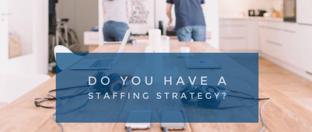 Tips For a Staffing Strategy You Can Use Today